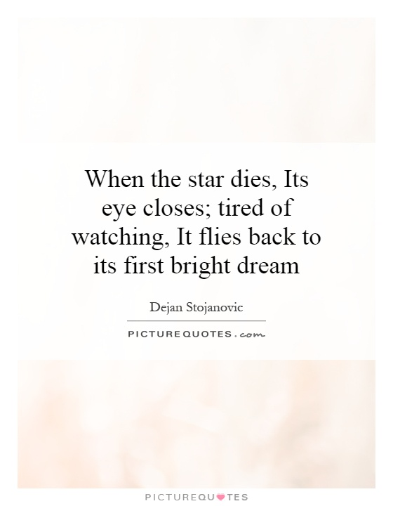 When the star dies, Its eye closes; tired of watching, It flies back to its first bright dream Picture Quote #1