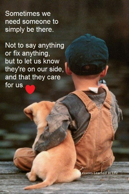 Sometimes we need someone simply to be there. Not to say anything or fix anything, but to let us know they're on our side, and that they care for us Picture Quote #1