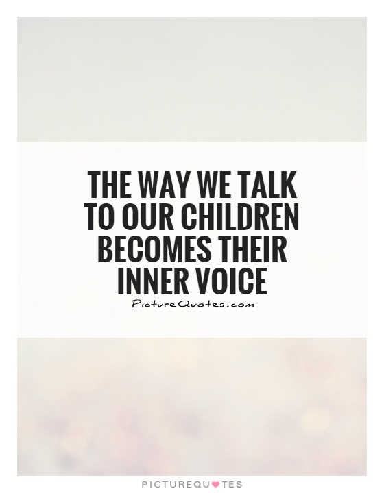 The way we talk to our children becomes their inner voice Picture Quote #1