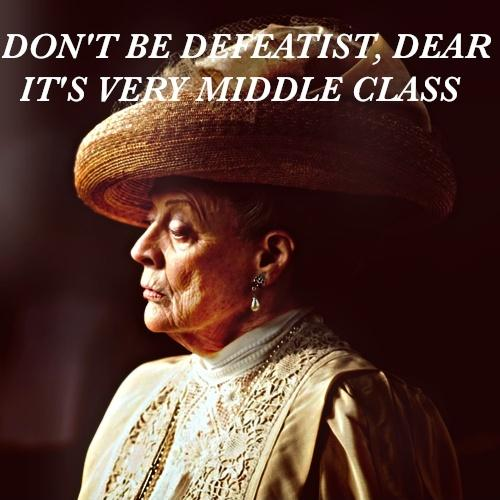 Don't be a defeatist dear, it's very middle class Picture Quote #1