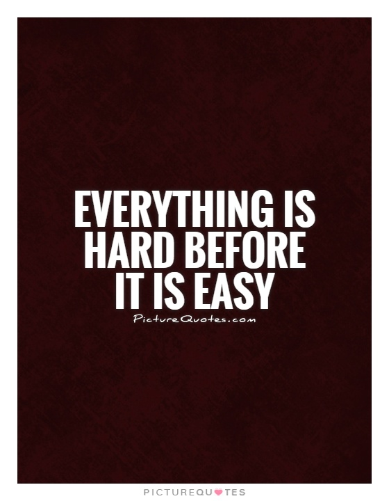 Everything is hard before it is easy Picture Quote #1