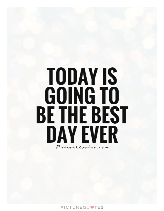 Today is going to be the best day ever | Picture Quotes
