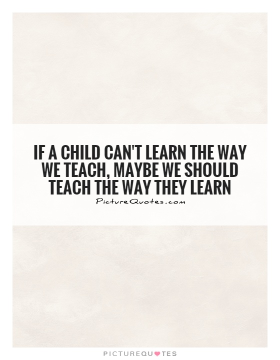 If a child can't learn the way we teach, maybe we should teach the way they learn Picture Quote #1