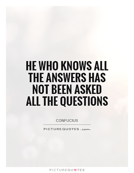 He who knows all the answers has not been asked all the questions Picture Quote #1