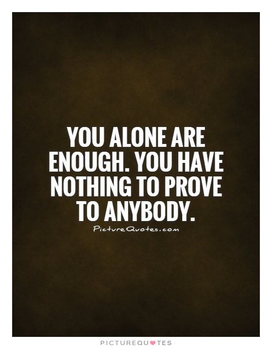You alone are enough. You have nothing to prove to anybody Picture Quote #1