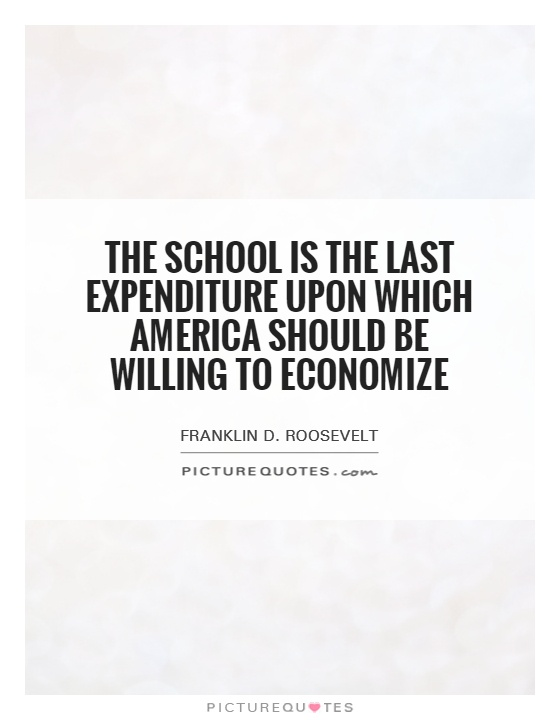 The school is the last expenditure upon which America should be willing to economize Picture Quote #1