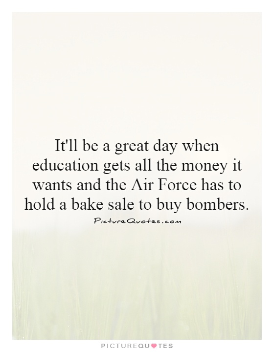 It'll be a great day when education gets all the money it wants and the Air Force has to hold a bake sale to buy bombers Picture Quote #1