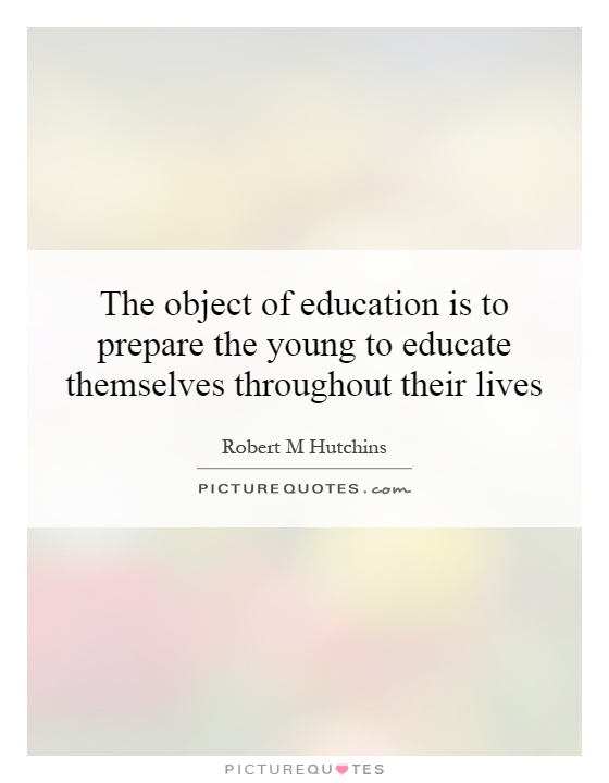 The object of education is to prepare the young to educate themselves throughout their lives Picture Quote #1