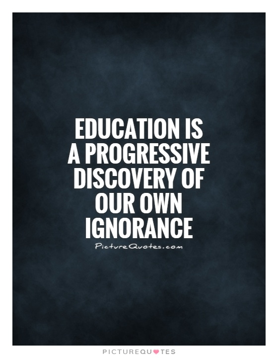 Education is a progressive discovery of our own ignorance Picture Quote #1