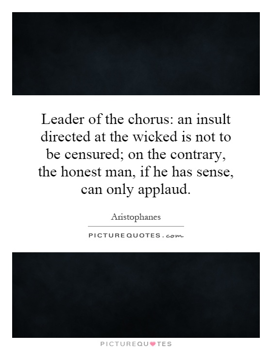 Leader of the chorus: an insult directed at the wicked is not to be censured; on the contrary, the honest man, if he has sense, can only applaud Picture Quote #1