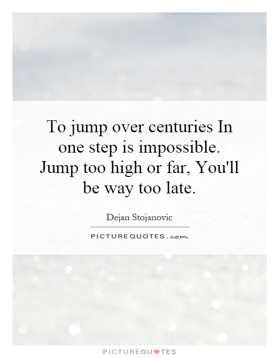 To jump over centuries In one step is impossible. Jump too high or far, You'll be way too late Picture Quote #1