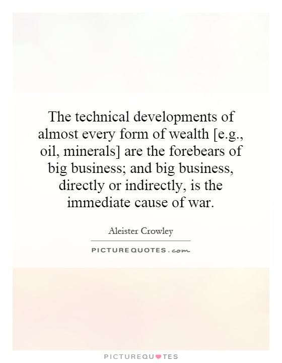 The technical developments of almost every form of wealth [e.g., oil, minerals] are the forebears of big business; and big business, directly or indirectly, is the immediate cause of war Picture Quote #1