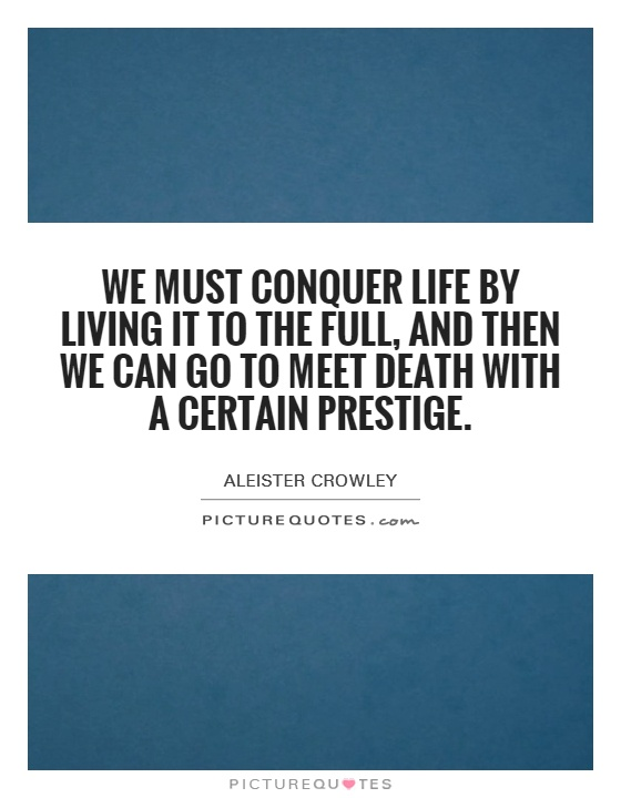 We must conquer life by living it to the full, and then we can go to meet death with a certain prestige Picture Quote #1