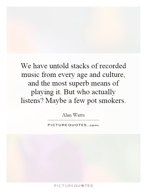 We have untold stacks of recorded music from every age and culture, and the most superb means of playing it. But who actually listens? Maybe a few pot smokers Picture Quote #1