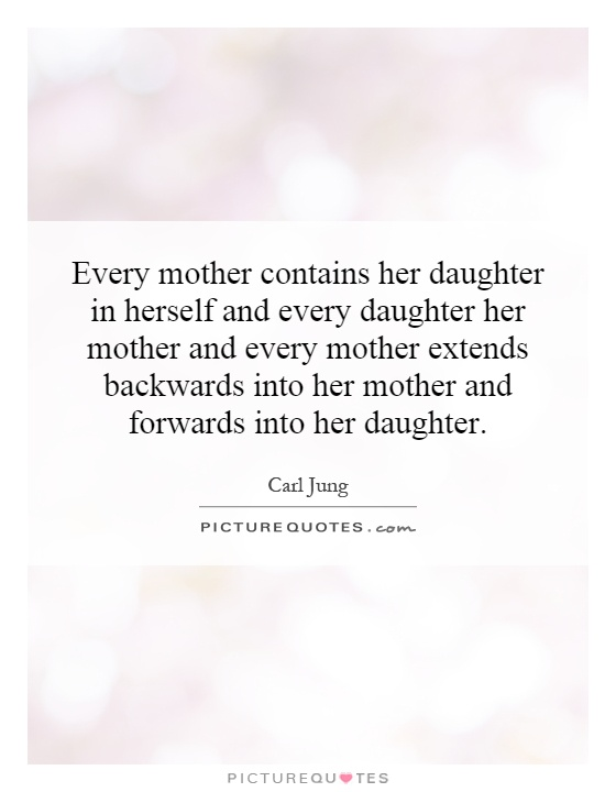Every mother contains her daughter in herself and every daughter her mother and every mother extends backwards into her mother and forwards into her daughter Picture Quote #1