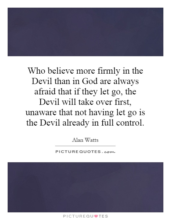 Who believe more firmly in the Devil than in God are always afraid that if they let go, the Devil will take over first, unaware that not having let go is the Devil already in full control Picture Quote #1