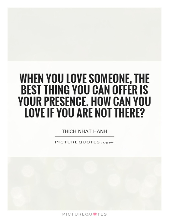 When you love someone, the best thing you can offer is your presence. How can you love if you are not there? Picture Quote #1