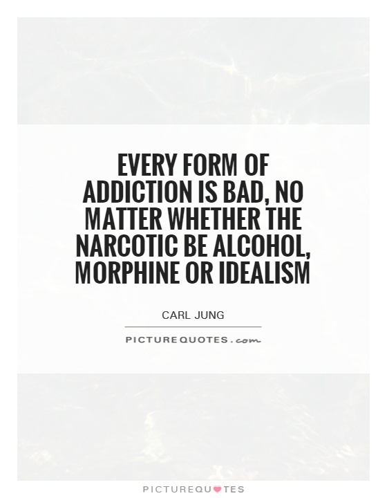 Every form of addiction is bad, no matter whether the narcotic be alcohol, morphine or idealism Picture Quote #1