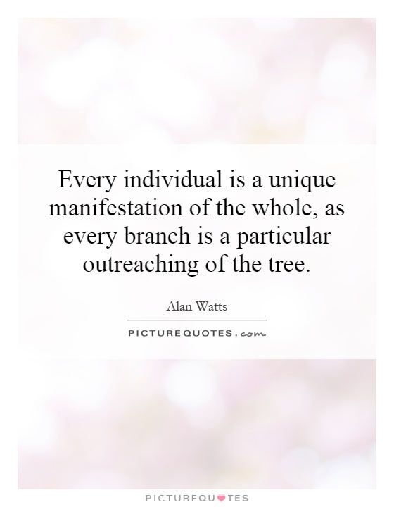 Every individual is a unique manifestation of the whole, as every branch is a particular outreaching of the tree Picture Quote #1