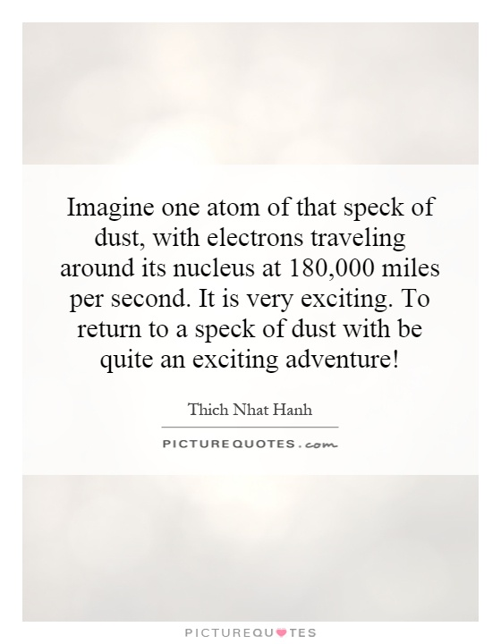 Imagine one atom of that speck of dust, with electrons traveling around its nucleus at 180,000 miles per second. It is very exciting. To return to a speck of dust with be quite an exciting adventure! Picture Quote #1