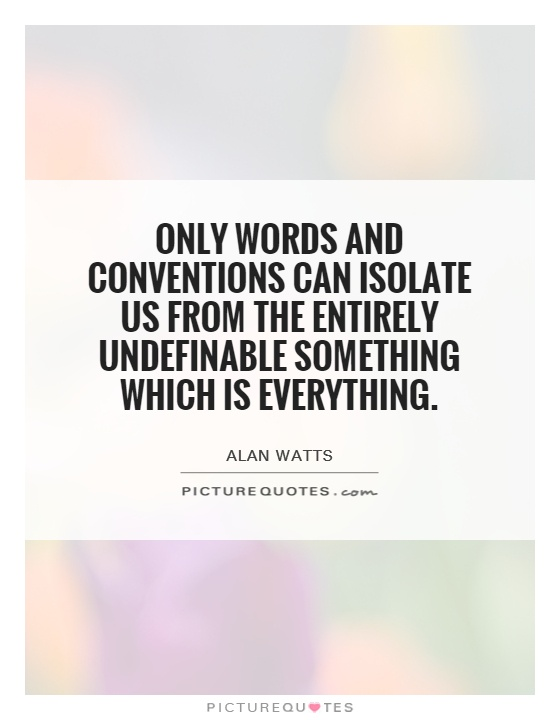 Only words and conventions can isolate us from the entirely undefinable something which is everything Picture Quote #1