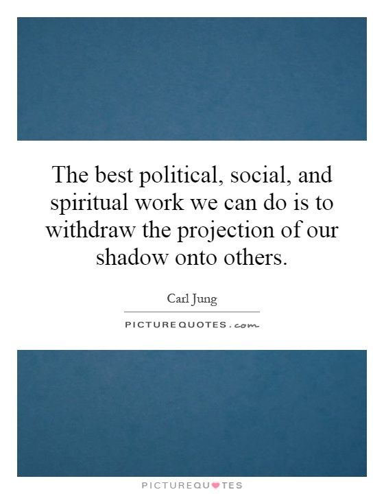 The best political, social, and spiritual work we can do is to withdraw the projection of our shadow onto others Picture Quote #1
