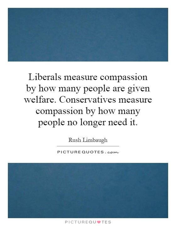 Liberals measure compassion by how many people are given welfare. Conservatives measure compassion by how many people no longer need it Picture Quote #1
