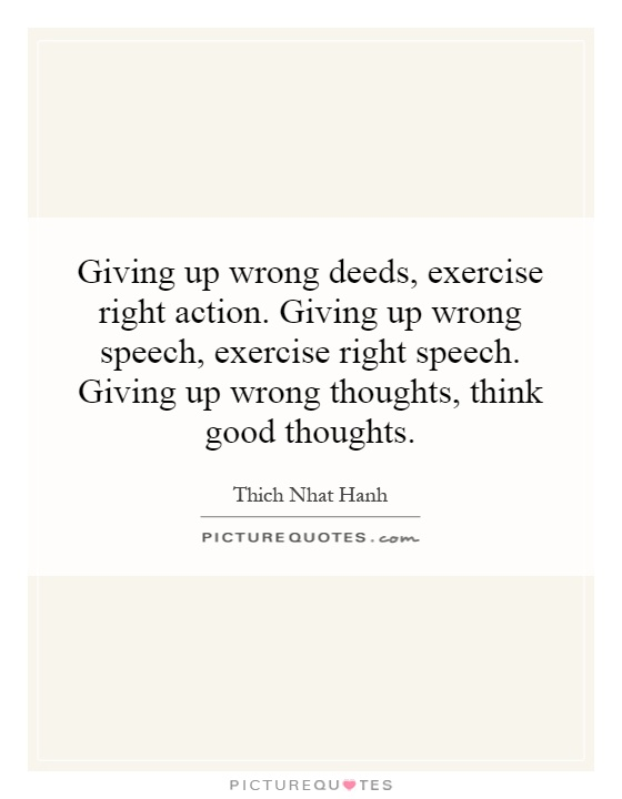 Giving up wrong deeds, exercise right action. Giving up wrong speech, exercise right speech. Giving up wrong thoughts, think good thoughts Picture Quote #1