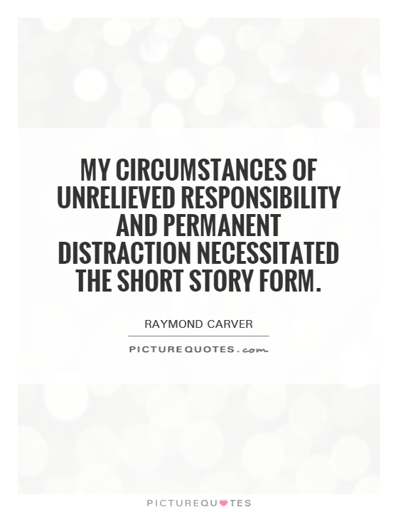 My circumstances of unrelieved responsibility and permanent distraction necessitated the short story form Picture Quote #1