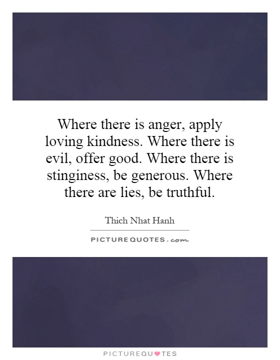 Where there is anger, apply loving kindness. Where there is evil, offer good. Where there is stinginess, be generous. Where there are lies, be truthful Picture Quote #1