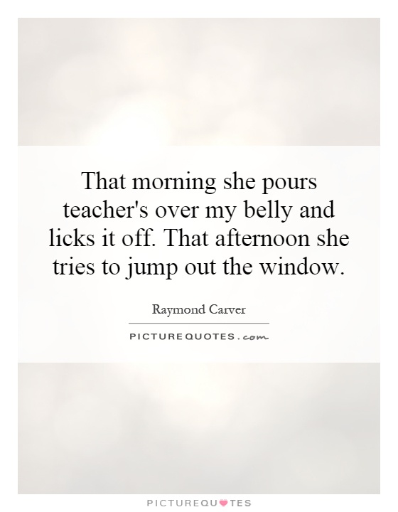 That morning she pours teacher's over my belly and licks it off. That afternoon she tries to jump out the window Picture Quote #1