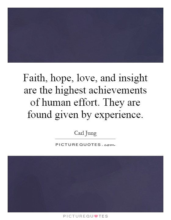 Faith, hope, love, and insight are the highest achievements of human effort. They are found given by experience Picture Quote #1