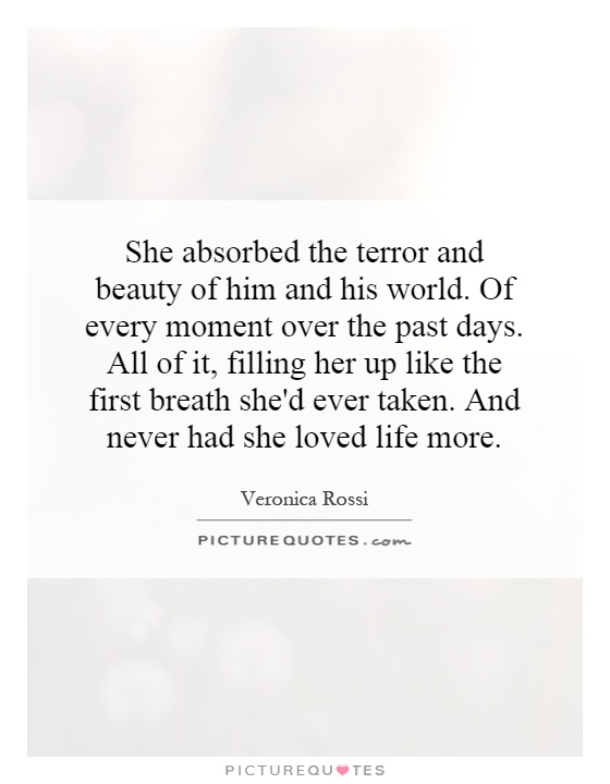 She absorbed the terror and beauty of him and his world. Of every moment over the past days. All of it, filling her up like the first breath she'd ever taken. And never had she loved life more Picture Quote #1