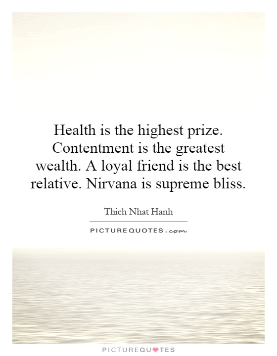 Health is the highest prize. Contentment is the greatest wealth. A loyal friend is the best relative. Nirvana is supreme bliss Picture Quote #1