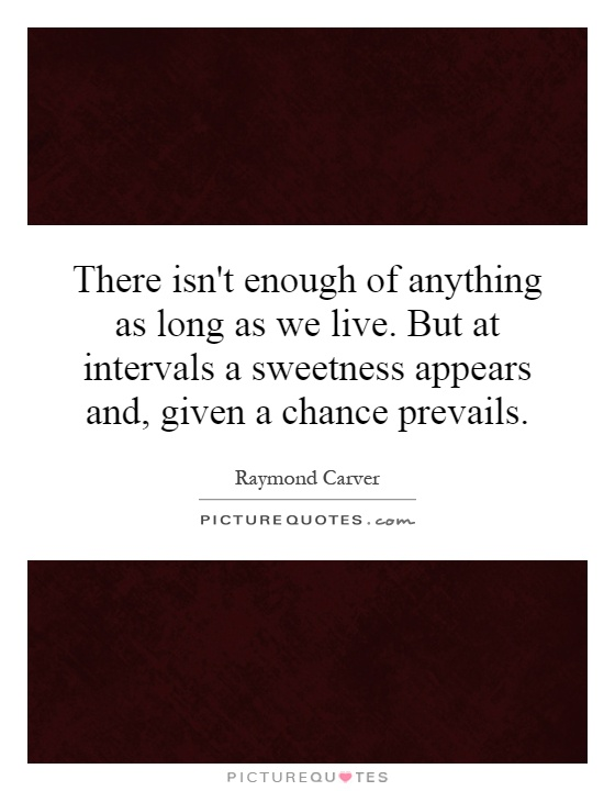 There isn't enough of anything as long as we live. But at intervals a sweetness appears and, given a chance prevails Picture Quote #1