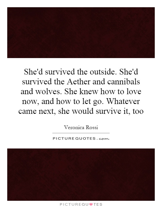 She'd survived the outside. She'd survived the Aether and cannibals and wolves. She knew how to love now, and how to let go. Whatever came next, she would survive it, too Picture Quote #1