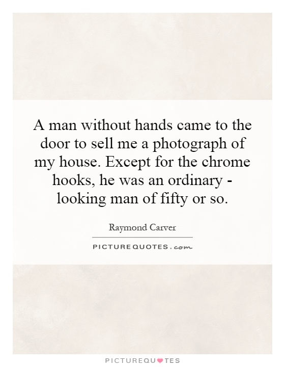 A man without hands came to the door to sell me a photograph of my house. Except for the chrome hooks, he was an ordinary - looking man of fifty or so Picture Quote #1