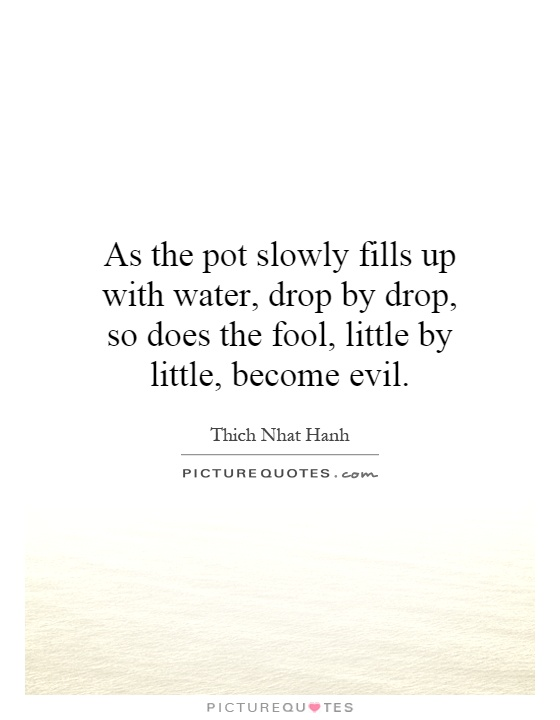 As the pot slowly fills up with water, drop by drop, so does the fool, little by little, become evil Picture Quote #1