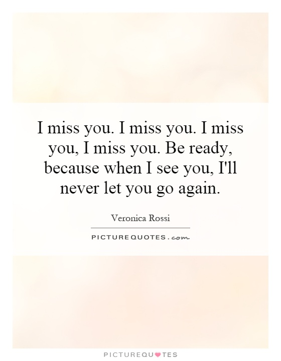 I miss you. I miss you. I miss you, I miss you. Be ready, because when I see you, I'll never let you go again Picture Quote #1