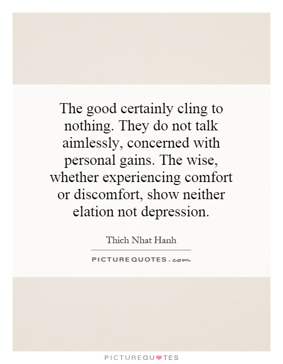The good certainly cling to nothing. They do not talk aimlessly, concerned with personal gains. The wise, whether experiencing comfort or discomfort, show neither elation not depression Picture Quote #1