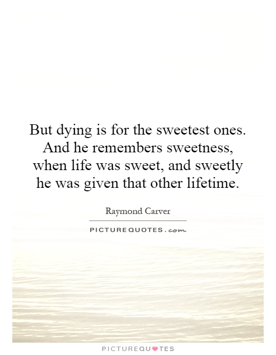 But dying is for the sweetest ones. And he remembers sweetness, when life was sweet, and sweetly he was given that other lifetime Picture Quote #1