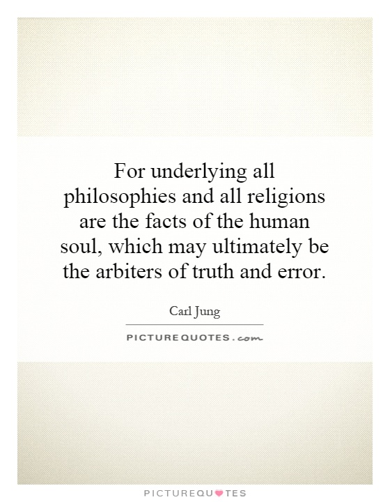 For underlying all philosophies and all religions are the facts of the human soul, which may ultimately be the arbiters of truth and error Picture Quote #1
