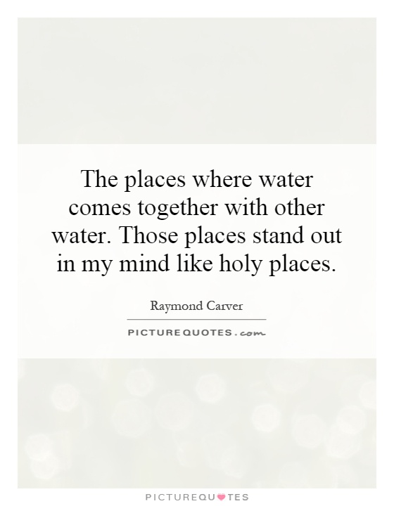 The places where water comes together with other water. Those places stand out in my mind like holy places Picture Quote #1