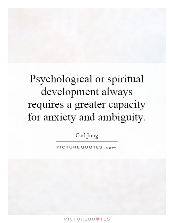 Psychological or spiritual development always requires a greater capacity for anxiety and ambiguity Picture Quote #1