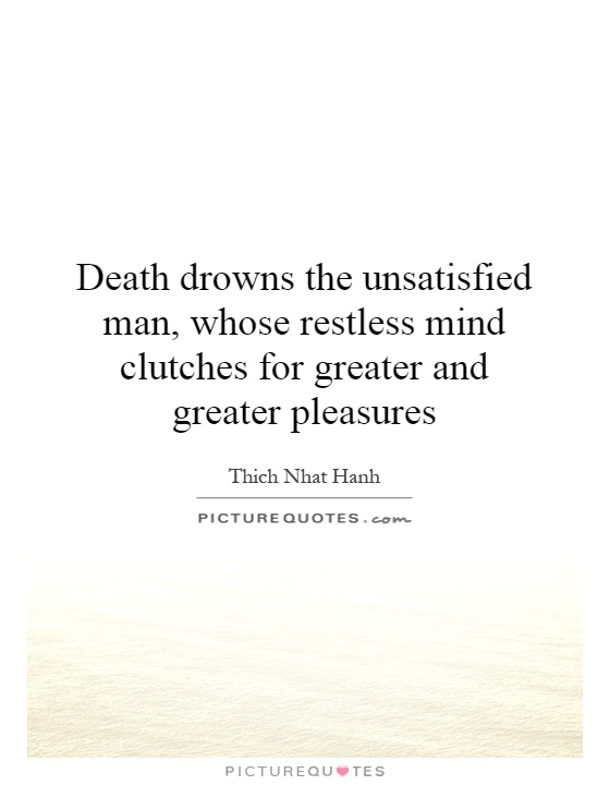 Death drowns the unsatisfied man, whose restless mind clutches for greater and greater pleasures Picture Quote #1