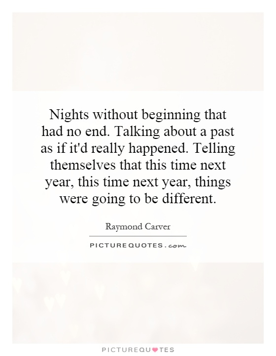 Nights without beginning that had no end. Talking about a past as if it'd really happened. Telling themselves that this time next year, this time next year, things were going to be different Picture Quote #1