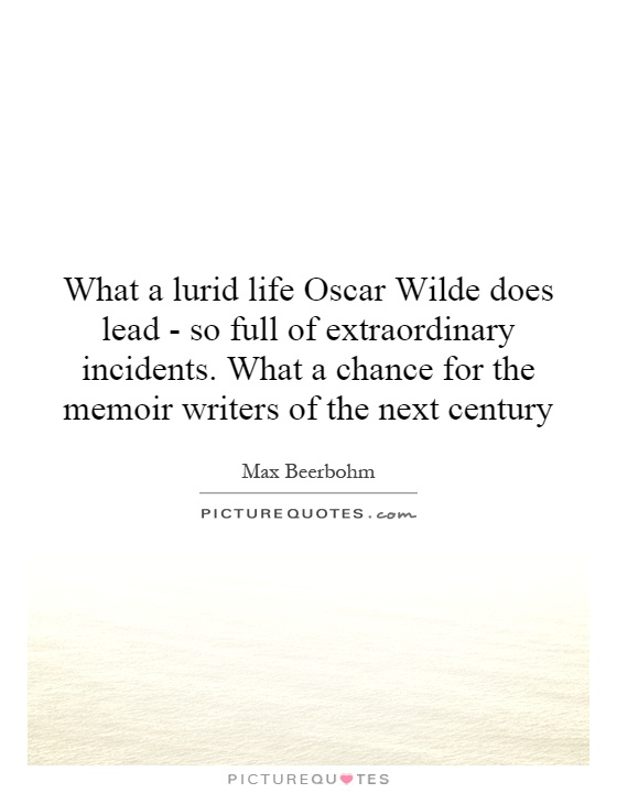 What a lurid life Oscar Wilde does lead - so full of extraordinary incidents. What a chance for the memoir writers of the next century Picture Quote #1