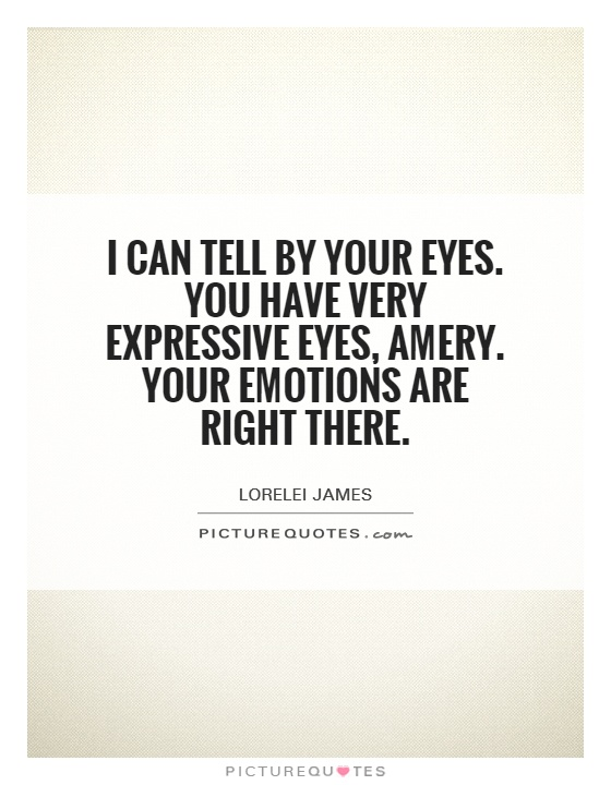 I can tell by your eyes. You have very expressive eyes, Amery. Your emotions are right there Picture Quote #1