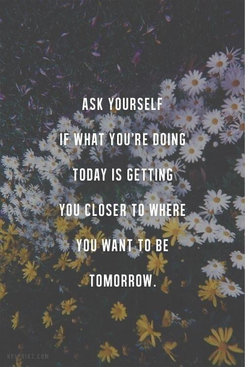 Ask yourself if what you're doing today is getting you closer to where you want to be tomorrow Picture Quote #1