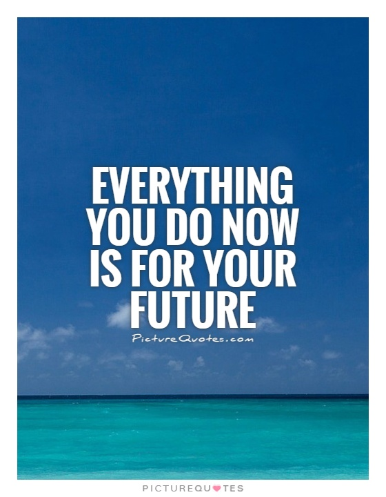 Everything you do now is for your future Picture Quote #1